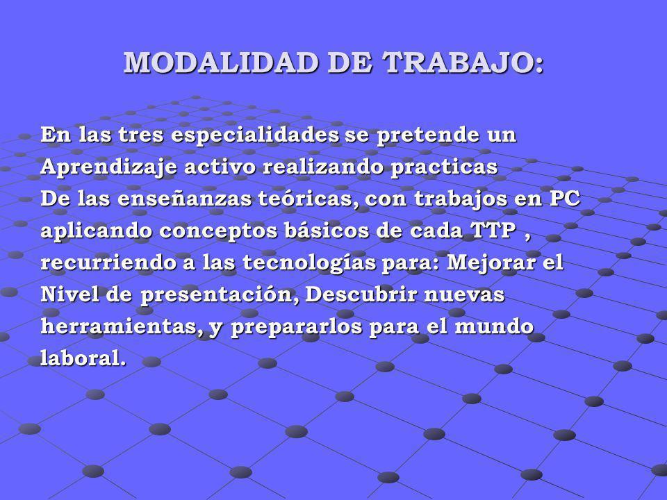 MODALIDAD DE TRABAJO: En las tres especialidades se pretende un Aprendizaje activo realizando practicas De las enseñanzas teóricas, con trabajos en PC