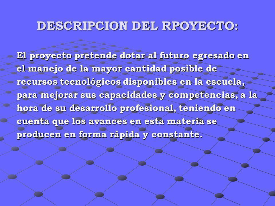 DESCRIPCION DEL RPOYECTO: El proyecto pretende dotar al futuro egresado en el manejo de la mayor cantidad posible de recursos tecnológicos disponibles