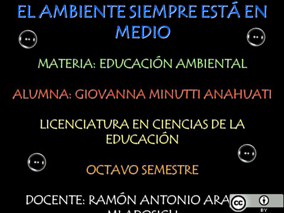 EL AMBIENTE SIEMPRE ESTÁ EN MEDIO MATERIA: EDUCACIÓN AMBIENTAL ALUMNA: GIOVANNA MINUTTI ANAHUATI LICENCIATURA EN CIENCIAS DE LA EDUCACIÓN OCTAVO SEMES