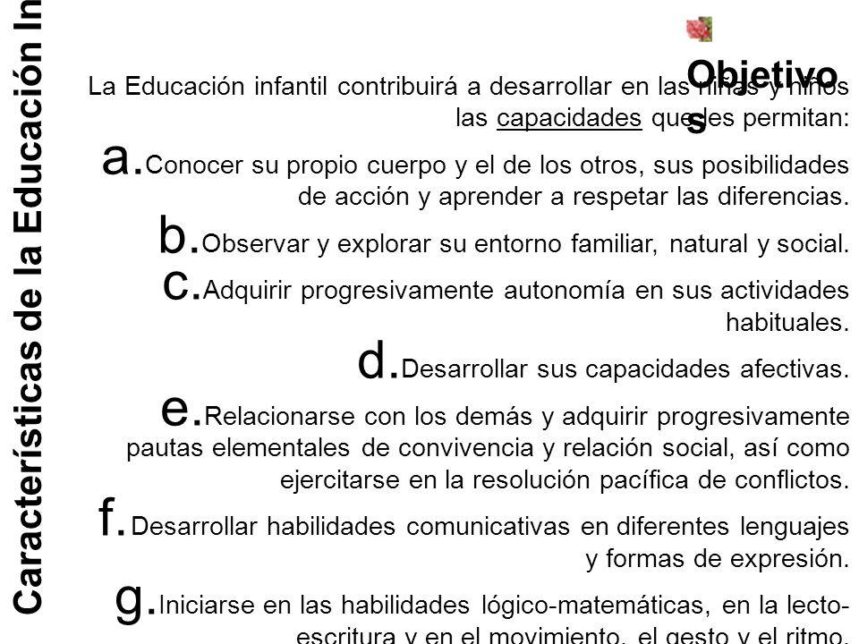 Características de la Educación Infantil Objetivo s La Educación infantil contribuirá a desarrollar en las niñas y niños las capacidades que les permi