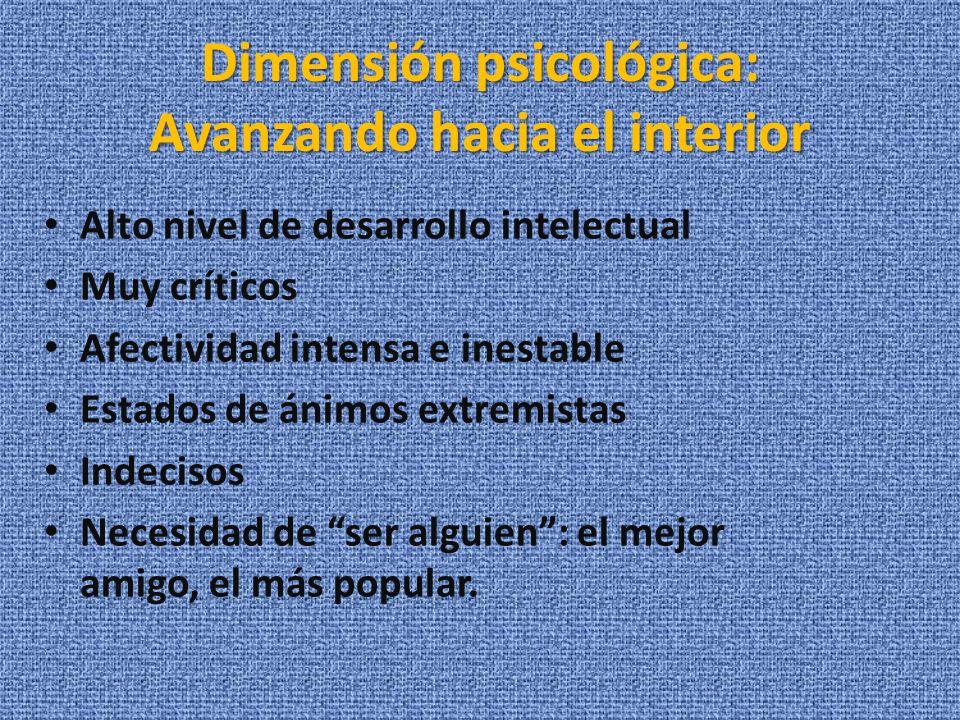 Dimensión psicológica: Avanzando hacia el interior Alto nivel de desarrollo intelectual Muy críticos Afectividad intensa e inestable Estados de ánimos