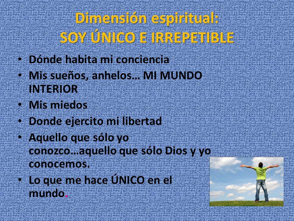 Dimensión espiritual: SOY ÚNICO E IRREPETIBLE Dónde habita mi conciencia Mis sueños, anhelos… MI MUNDO INTERIOR Mis miedos Donde ejercito mi libertad