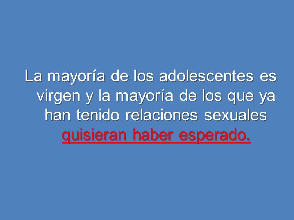 La mayoría de los adolescentes es virgen y la mayoría de los que ya han tenido relaciones sexuales quisieran haber esperado.