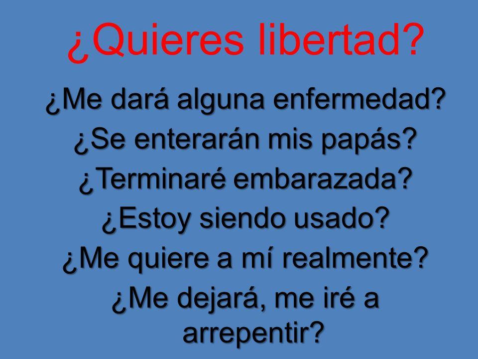 ¿Quieres libertad? ¿Me dará alguna enfermedad? ¿Se enterarán mis papás? ¿Terminaré embarazada? ¿Estoy siendo usado? ¿Me quiere a mí realmente? ¿Me dej