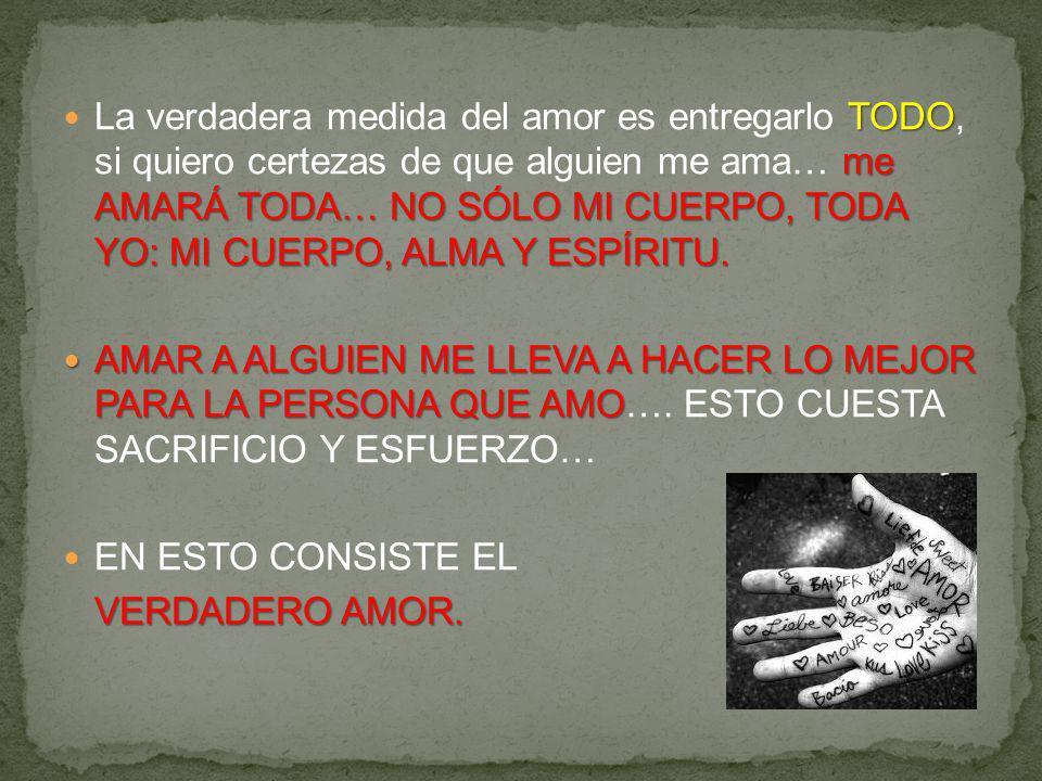 TODO me AMARÁ TODA… NO SÓLO MI CUERPO, TODA YO: MI CUERPO, ALMA Y ESPÍRITU. La verdadera medida del amor es entregarlo TODO, si quiero certezas de que