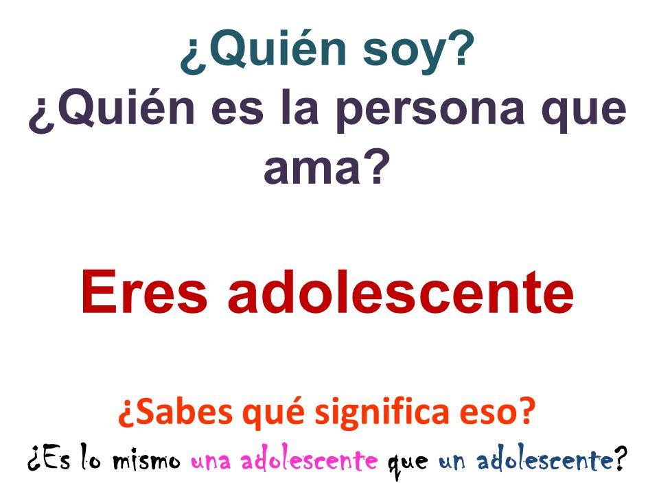 ¿Quién soy? ¿Quién es la persona que ama? Eres adolescente ¿Sabes qué significa eso? ¿Es lo mismo una adolescente que un adolescente?