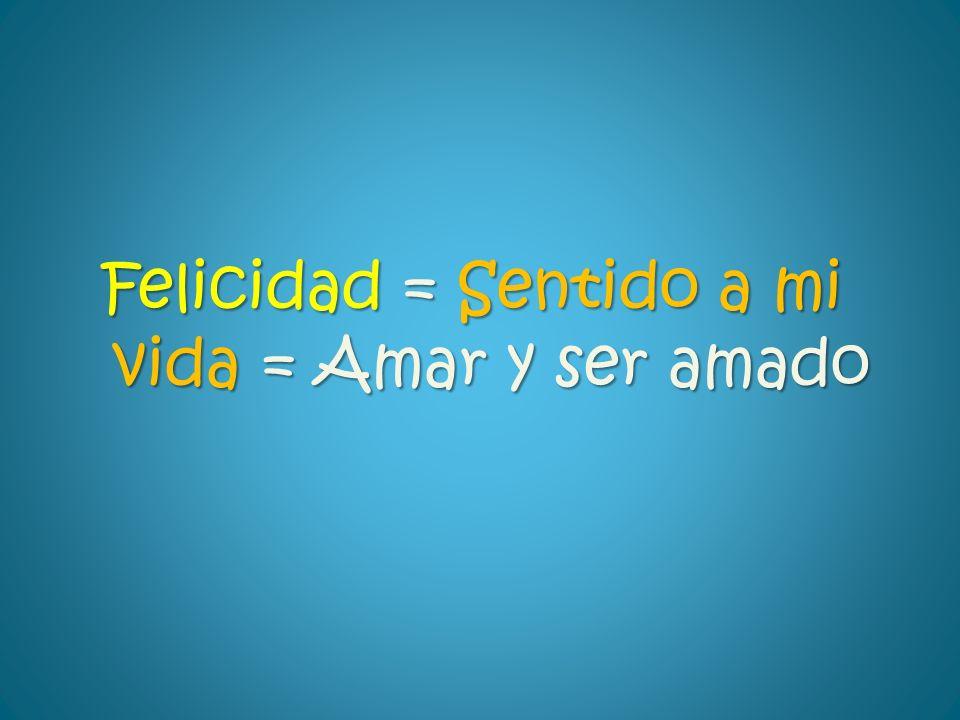 Felicidad = Sentido a mi vida = Amar y ser amado