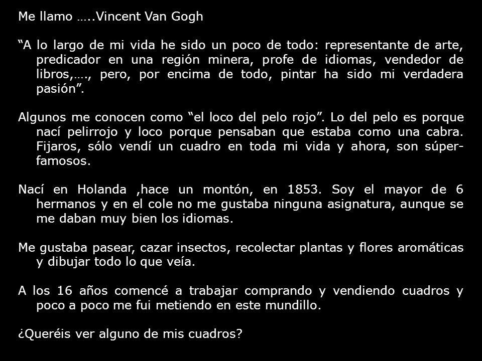 Me llamo …..Vincent Van Gogh A lo largo de mi vida he sido un poco de todo: representante de arte, predicador en una región minera, profe de idiomas,