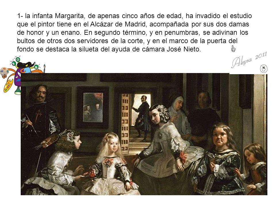 1- la infanta Margarita, de apenas cinco años de edad, ha invadido el estudio que el pintor tiene en el Alcázar de Madrid, acompañada por sus dos dama