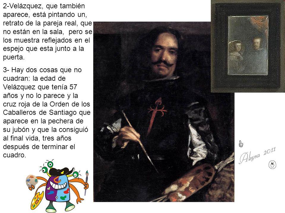 2-Velázquez, que también aparece, está pintando un, retrato de la pareja real, que no están en la sala, pero se los muestra reflejados en el espejo q