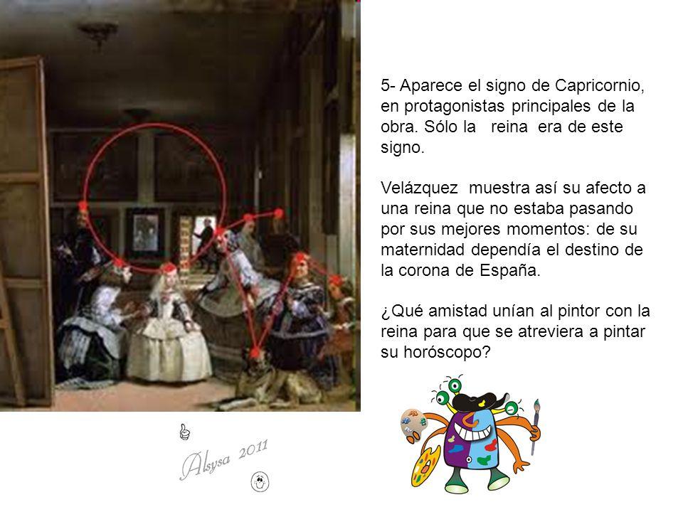 5- Aparece el signo de Capricornio, en protagonistas principales de la obra. Sólo la reina era de este signo. Velázquez muestra así su afecto a una re