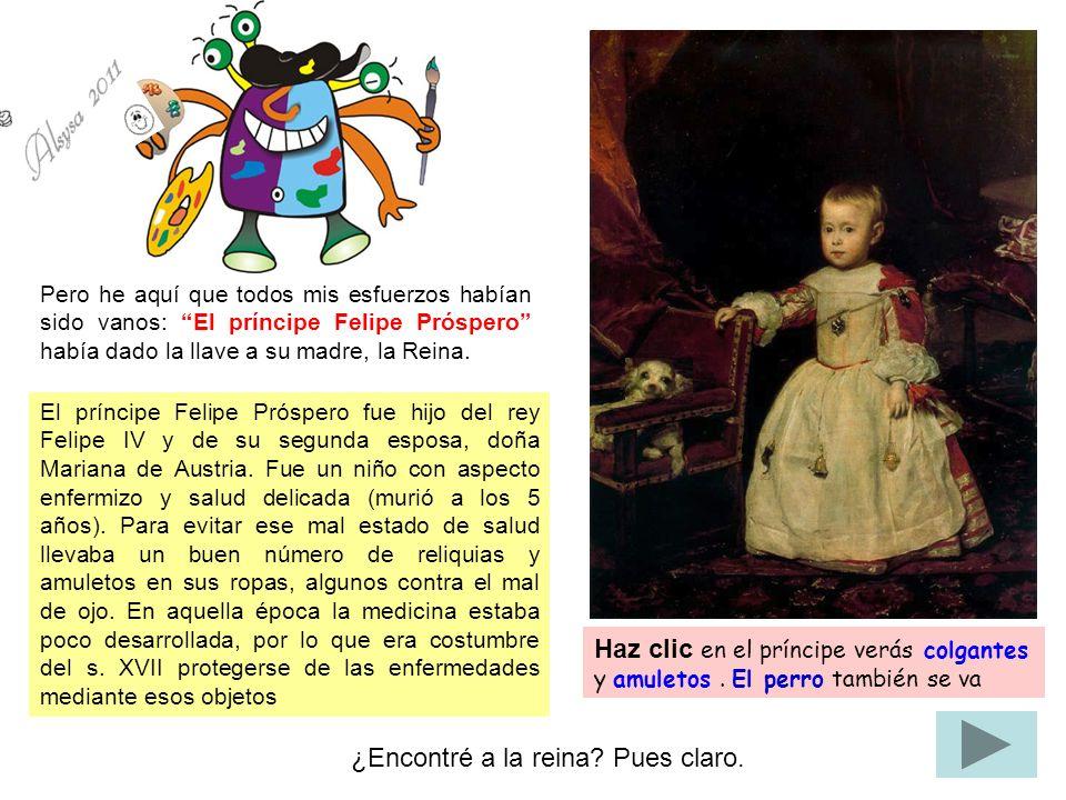 Pero he aquí que todos mis esfuerzos habían sido vanos: El príncipe Felipe Próspero había dado la llave a su madre, la Reina. El príncipe Felipe Prósp