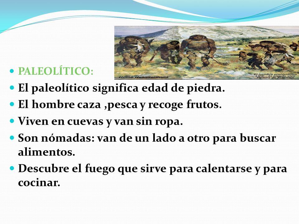 PALEOLÍTICO: El paleolítico significa edad de piedra. El hombre caza,pesca y recoge frutos. Viven en cuevas y van sin ropa. Son nómadas: van de un lad