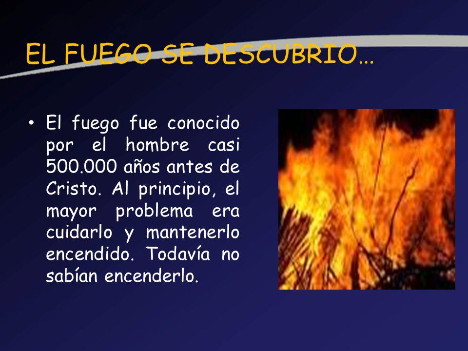 EL FUEGO SE DESCUBRIO… El fuego fue conocido por el hombre casi 500.000 años antes de Cristo. Al principio, el mayor problema era cuidarlo y mantenerl