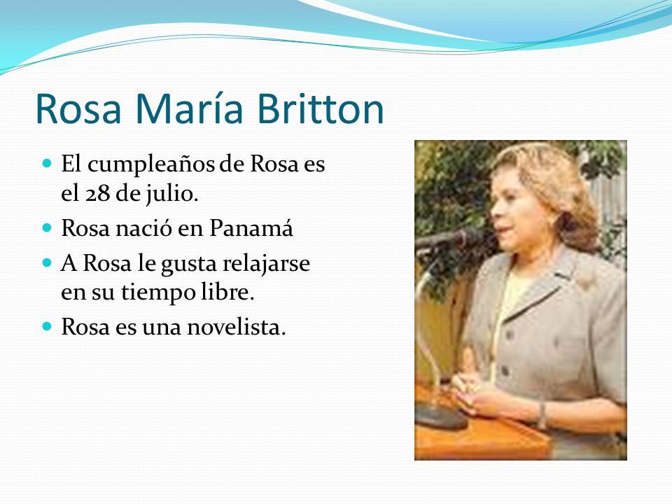 Rosa María Britton El cumpleaños de Rosa es el 28 de julio. Rosa nació en Panamá A Rosa le gusta relajarse en su tiempo libre. Rosa es una novelista.