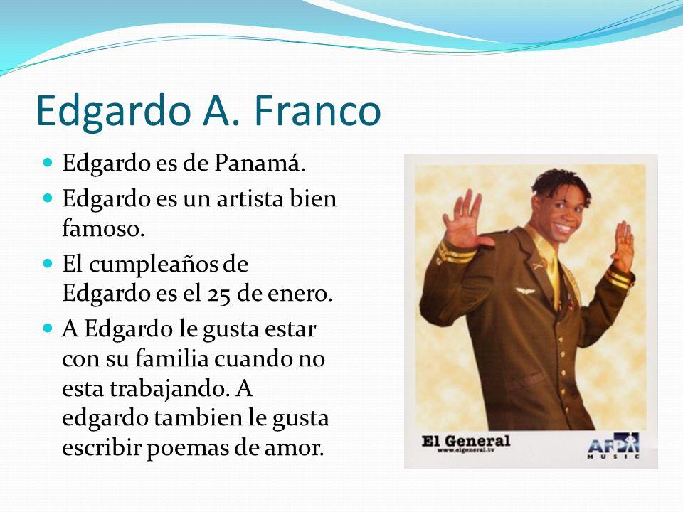 Edgardo A. Franco Edgardo es de Panamá. Edgardo es un artista bien famoso. El cumpleaños de Edgardo es el 25 de enero. A Edgardo le gusta estar con su