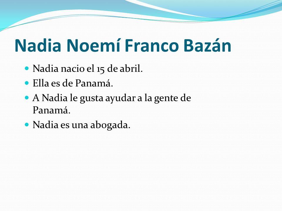 Nadia Noemí Franco Bazán Nadia nacio el 15 de abril. Ella es de Panamá. A Nadia le gusta ayudar a la gente de Panamá. Nadia es una abogada.