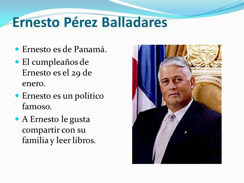 Ernesto Pérez Balladares Ernesto es de Panamá. El cumpleaños de Ernesto es el 29 de enero. Ernesto es un politico famoso. A Ernesto le gusta compartir
