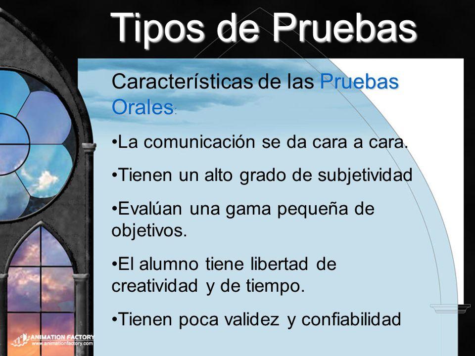 Tipos de Pruebas Pruebas Orales : Características de las Pruebas Orales : La comunicación se da cara a cara. Tienen un alto grado de subjetividad Eval