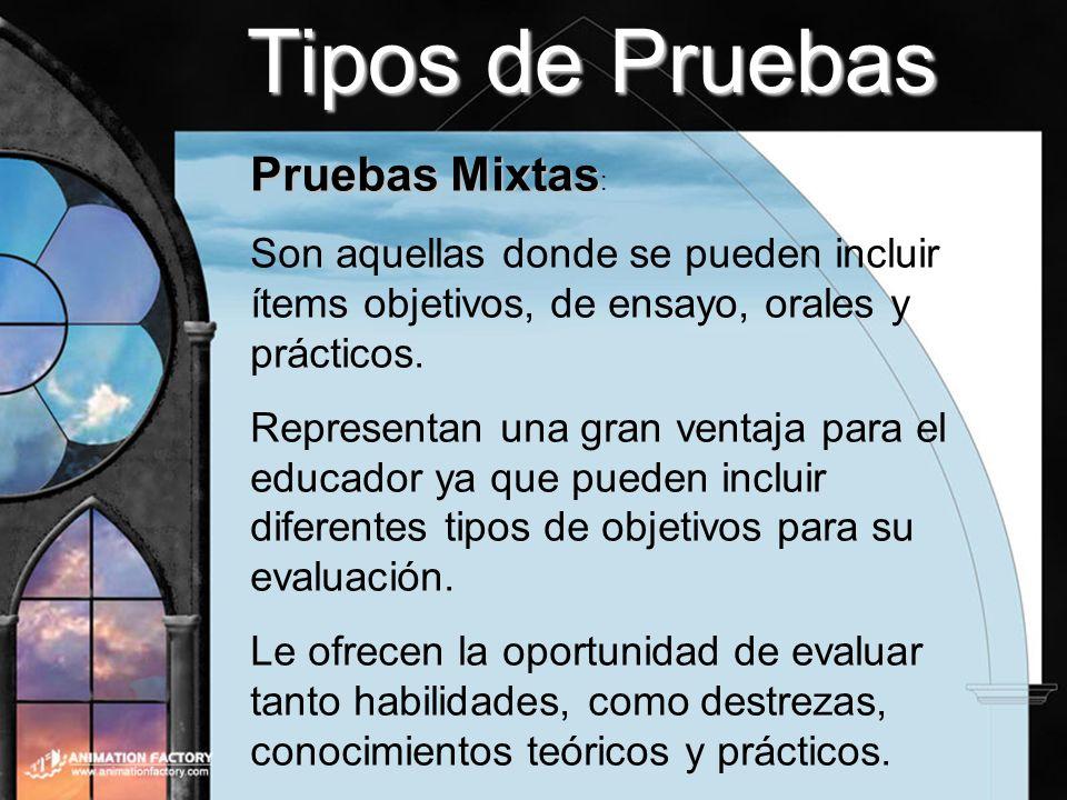Tipos de Pruebas Pruebas Mixtas Pruebas Mixtas : Son aquellas donde se pueden incluir ítems objetivos, de ensayo, orales y prácticos. Representan una