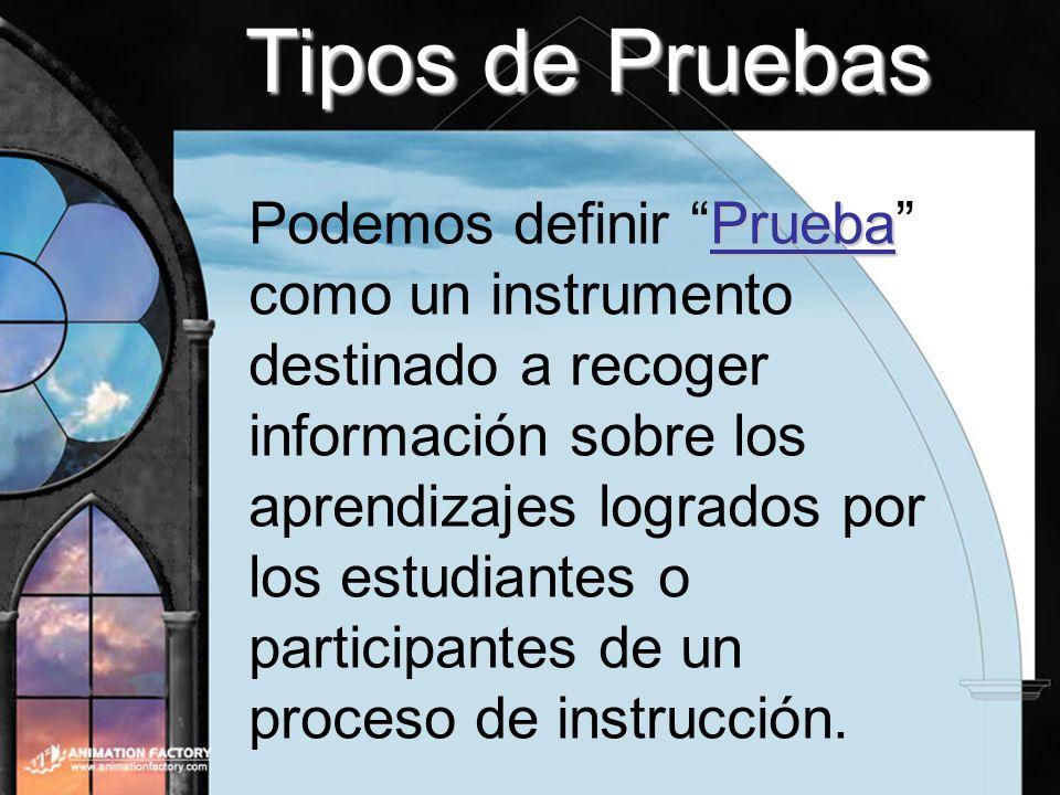 Tipos de Pruebas Prueba Podemos definir Prueba como un instrumento destinado a recoger información sobre los aprendizajes logrados por los estudiantes