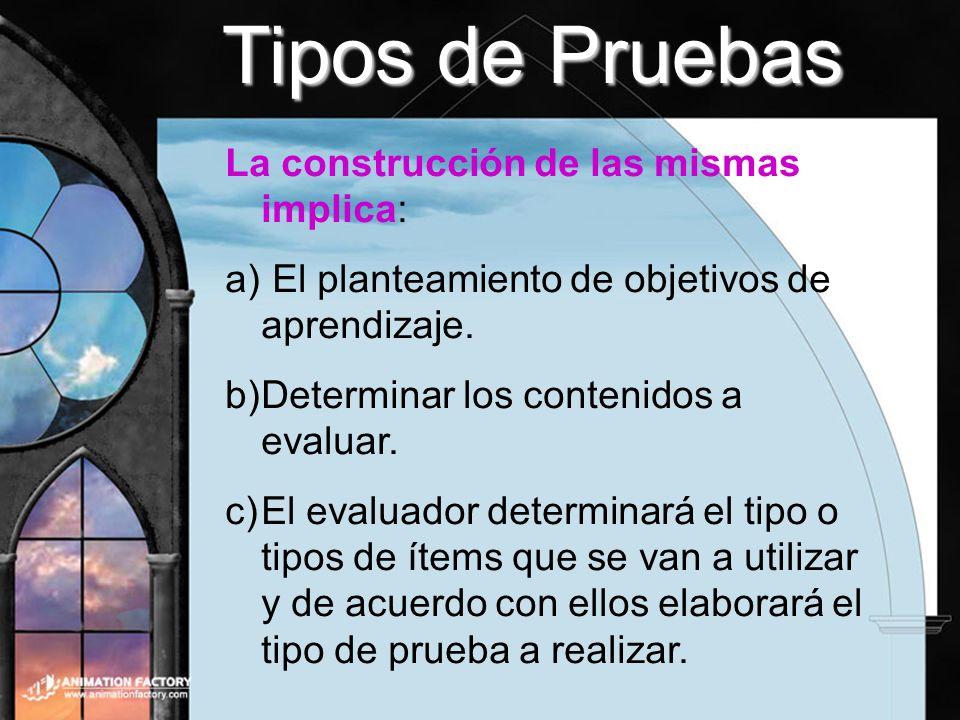 Tipos de Pruebas La construcción de las mismas implica: a) El planteamiento de objetivos de aprendizaje. b)Determinar los contenidos a evaluar. c)El e