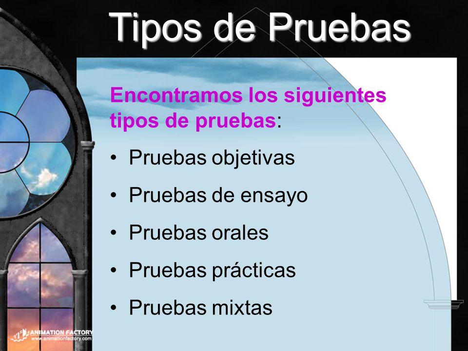 Tipos de Pruebas Encontramos los siguientes tipos de pruebas: Pruebas objetivas Pruebas de ensayo Pruebas orales Pruebas prácticas Pruebas mixtas