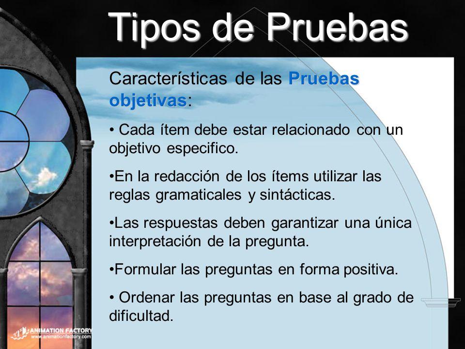 Tipos de Pruebas Pruebas objetivas Características de las Pruebas objetivas: Cada ítem debe estar relacionado con un objetivo especifico. En la redacc