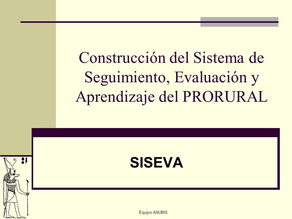 Equipo ANUBIS Construcción del Sistema de Seguimiento, Evaluación y Aprendizaje del PRORURAL SISEVA