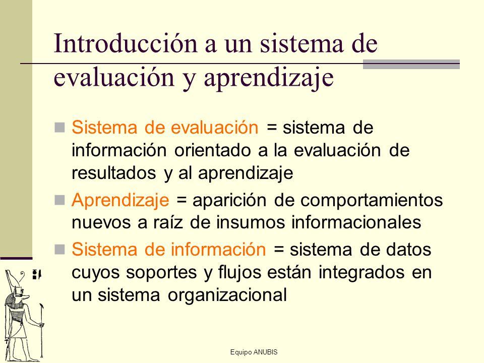 Equipo ANUBIS Introducción a un sistema de evaluación y aprendizaje Sistema de evaluación = sistema de información orientado a la evaluación de result