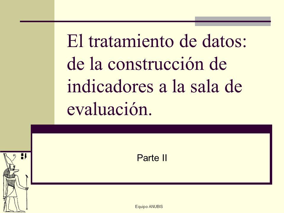 Equipo ANUBIS El tratamiento de datos: de la construcción de indicadores a la sala de evaluación. Parte II