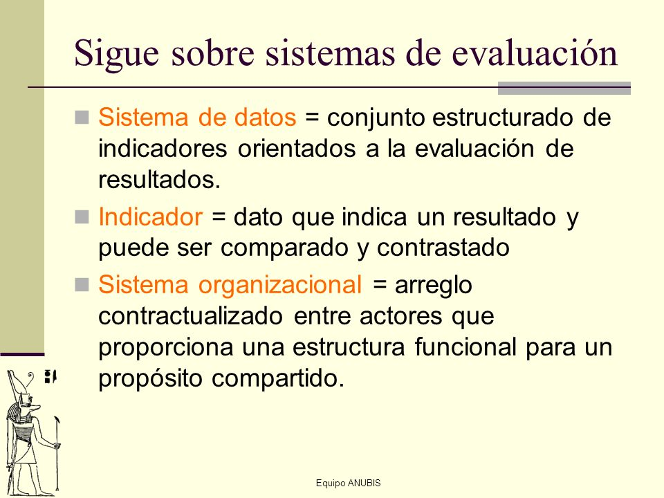 Equipo ANUBIS Sigue sobre sistemas de evaluación Sistema de datos = conjunto estructurado de indicadores orientados a la evaluación de resultados. Ind