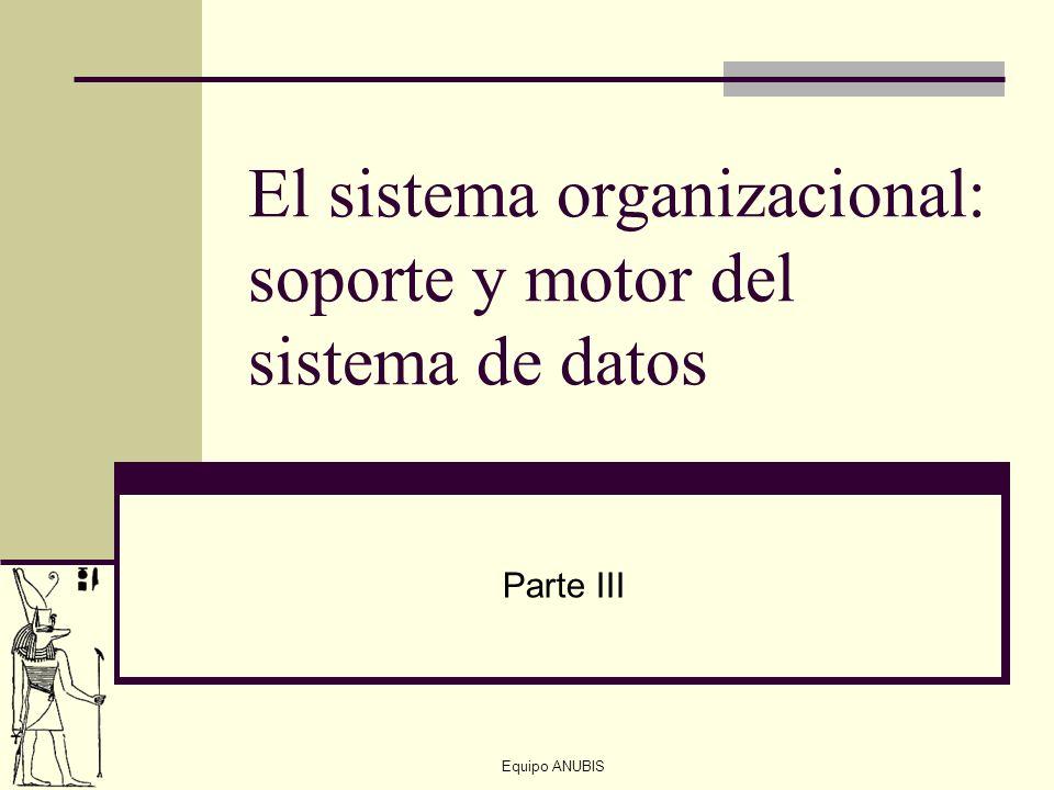 Equipo ANUBIS El sistema organizacional: soporte y motor del sistema de datos Parte III