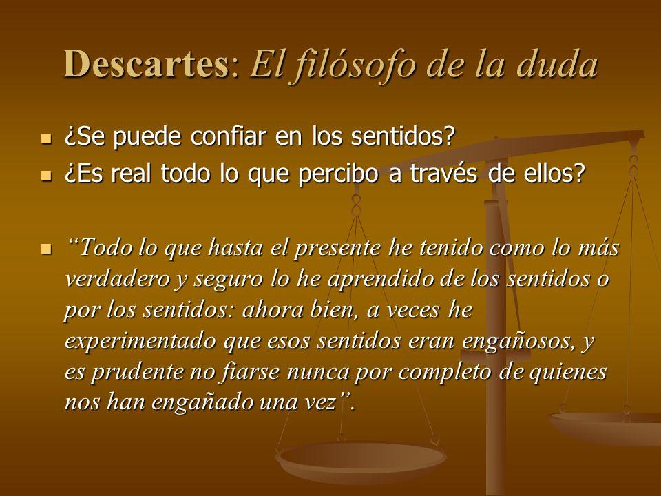 Descartes: El filósofo de la duda ¿Se puede confiar en los sentidos? ¿Se puede confiar en los sentidos? ¿Es real todo lo que percibo a través de ellos
