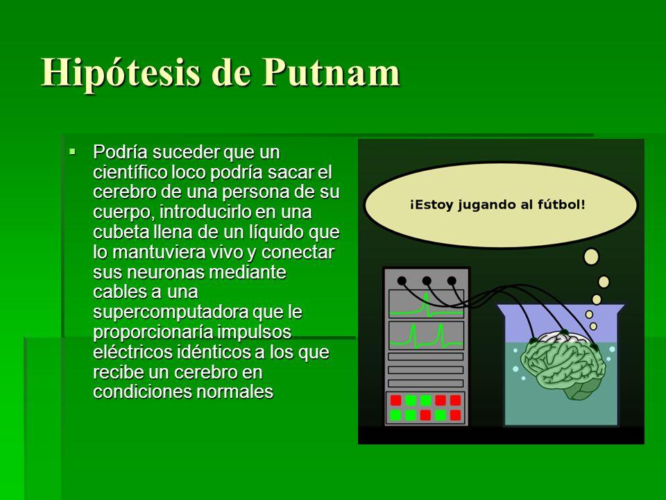 Hipótesis de Putnam Podría suceder que un científico loco podría sacar el cerebro de una persona de su cuerpo, introducirlo en una cubeta llena de un