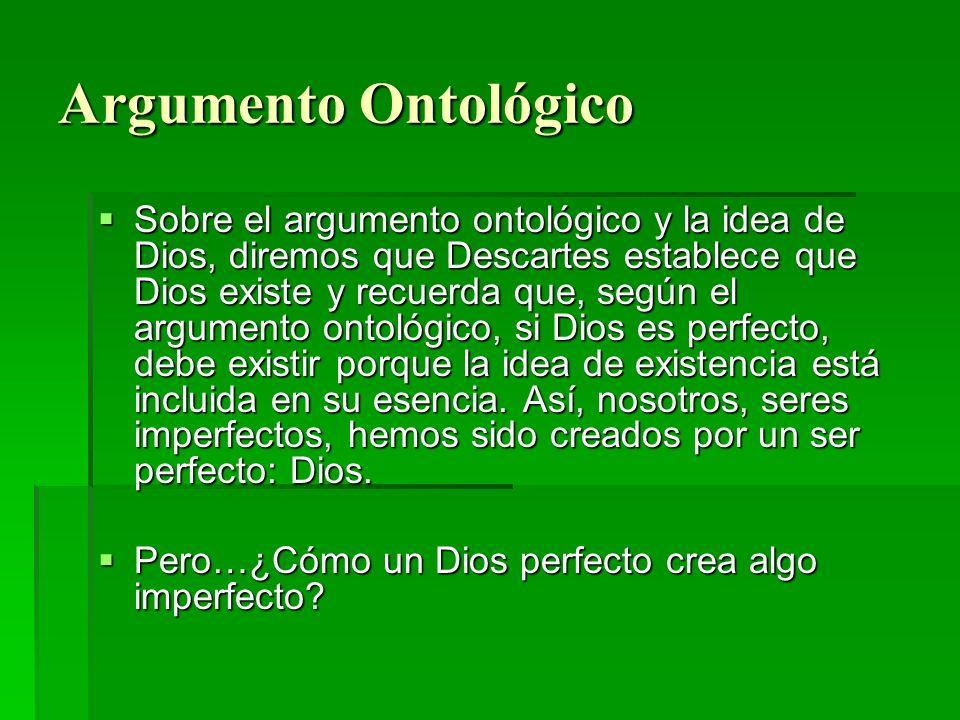 Argumento Ontológico Sobre el argumento ontológico y la idea de Dios, diremos que Descartes establece que Dios existe y recuerda que, según el argumen