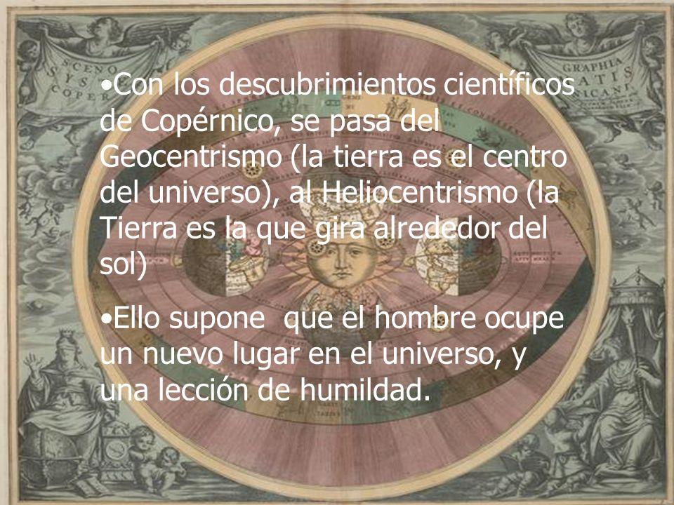 Con los descubrimientos científicos de Copérnico, se pasa del Geocentrismo (la tierra es el centro del universo), al Heliocentrismo (la Tierra es la q