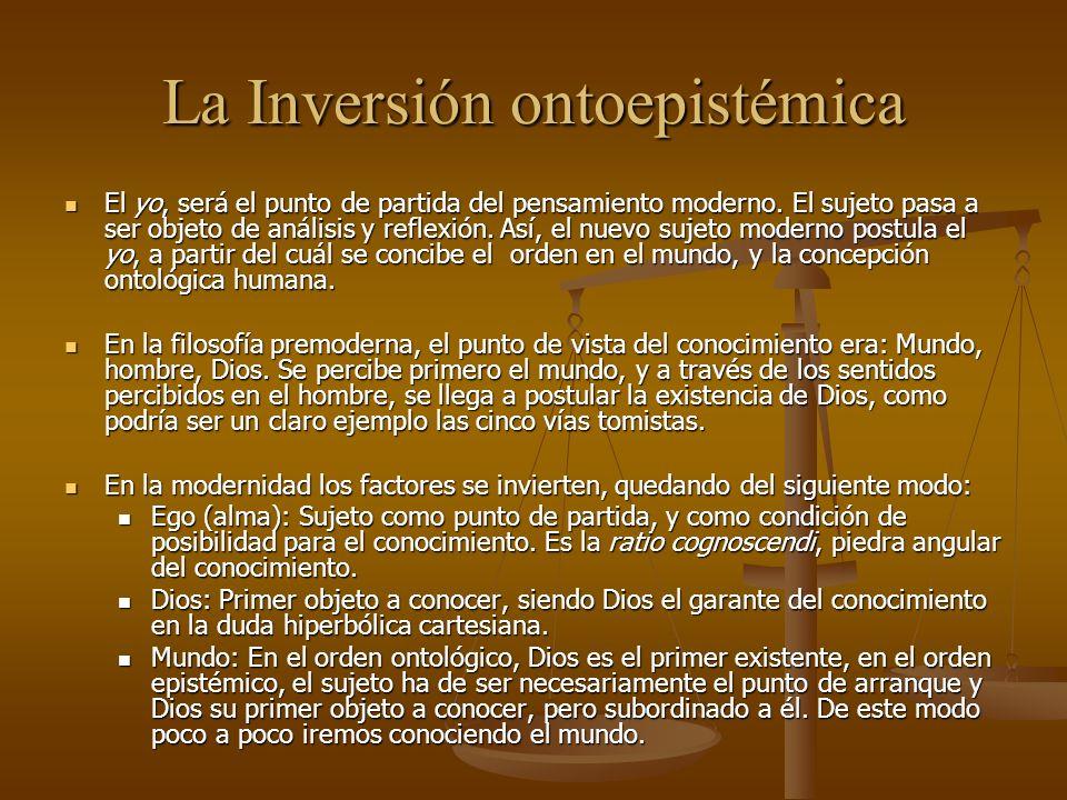 La Inversión ontoepistémica El yo, será el punto de partida del pensamiento moderno. El sujeto pasa a ser objeto de análisis y reflexión. Así, el nuev