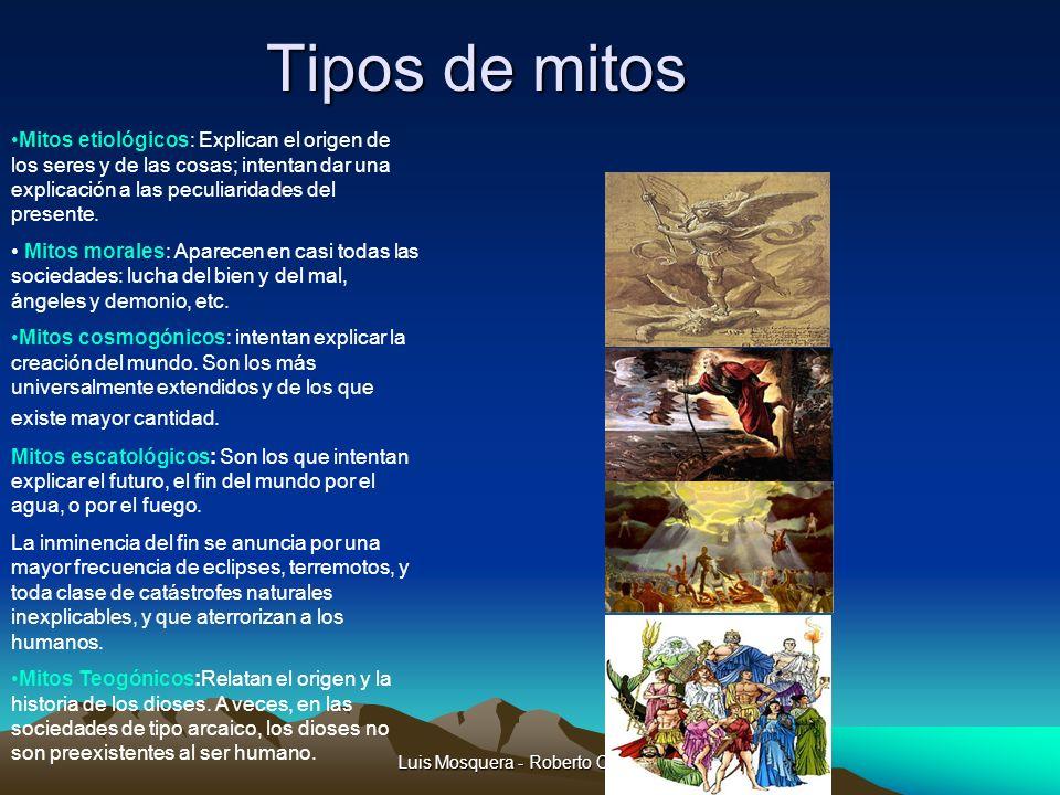 Luis Mosquera - Roberto Castaño Tipos de mitos Mitos etiológicos: Explican el origen de los seres y de las cosas; intentan dar una explicación a las p