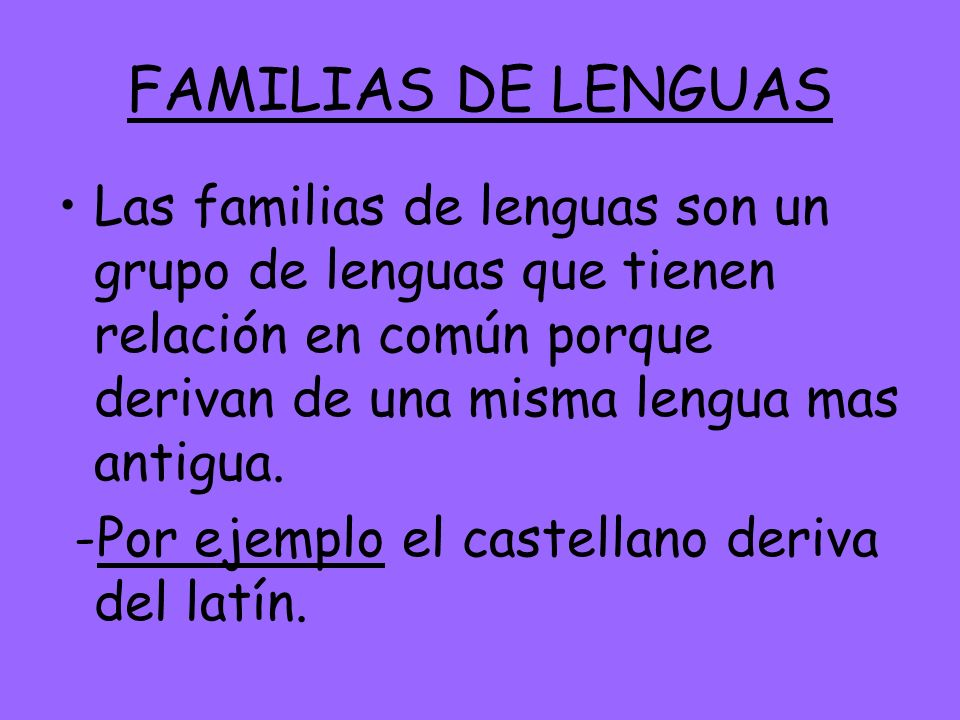 FAMILIAS DE LENGUAS Las familias de lenguas son un grupo de lenguas que tienen relación en común porque derivan de una misma lengua mas antigua. -Por