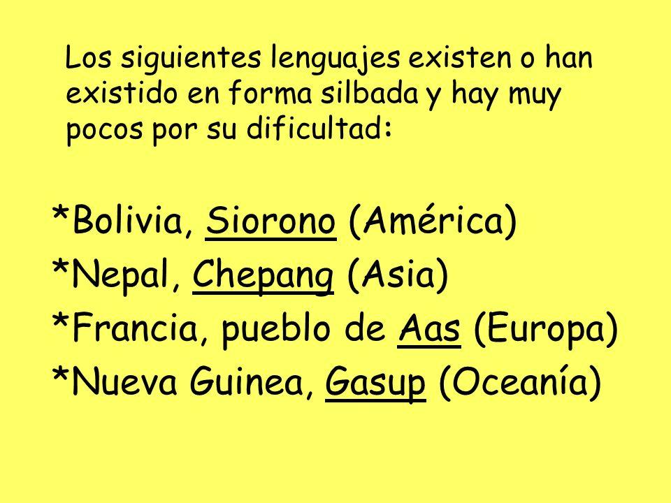 Los siguientes lenguajes existen o han existido en forma silbada y hay muy pocos por su dificultad: *Bolivia, Siorono (América) *Nepal, Chepang (Asia)