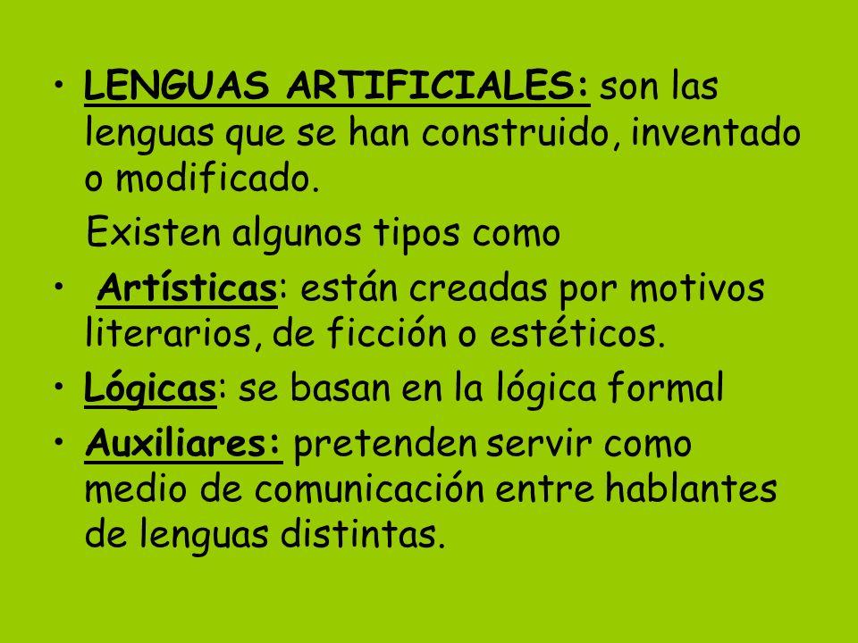 LENGUAS ARTIFICIALES: son las lenguas que se han construido, inventado o modificado. Existen algunos tipos como Artísticas: están creadas por motivos