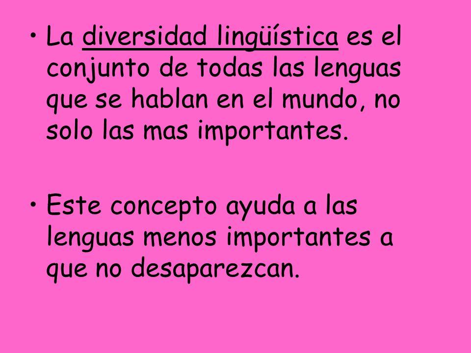 La diversidad lingüística es el conjunto de todas las lenguas que se hablan en el mundo, no solo las mas importantes. Este concepto ayuda a las lengua