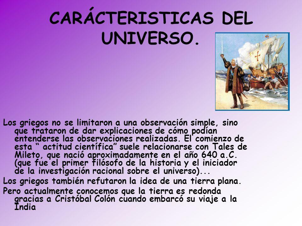 CARÁCTERISTICAS DEL UNIVERSO. Los griegos no se limitaron a una observación simple, sino que trataron de dar explicaciones de cómo podían entenderse l