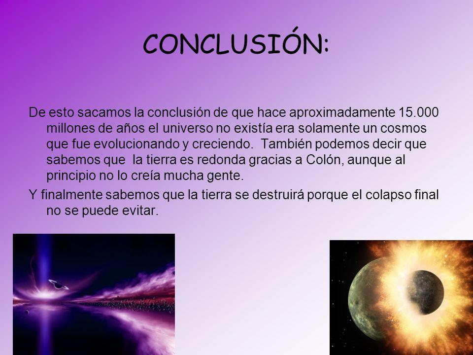 CONCLUSIÓN: De esto sacamos la conclusión de que hace aproximadamente 15.000 millones de años el universo no existía era solamente un cosmos que fue e