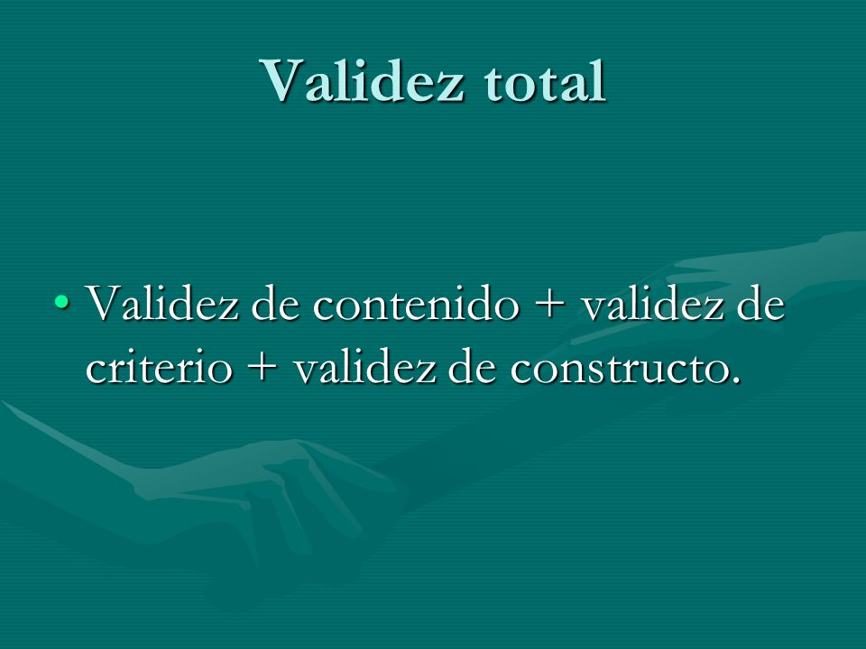 Validez total Validez de contenido + validez de criterio + validez de constructo.Validez de contenido + validez de criterio + validez de constructo.