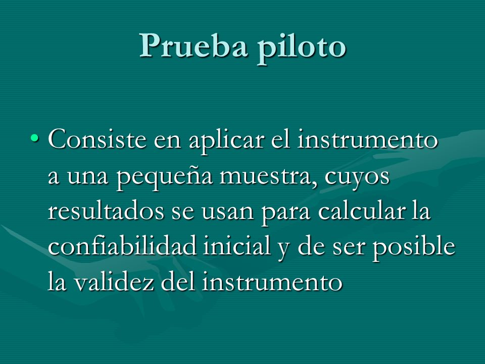 Prueba piloto Consiste en aplicar el instrumento a una pequeña muestra, cuyos resultados se usan para calcular la confiabilidad inicial y de ser posib