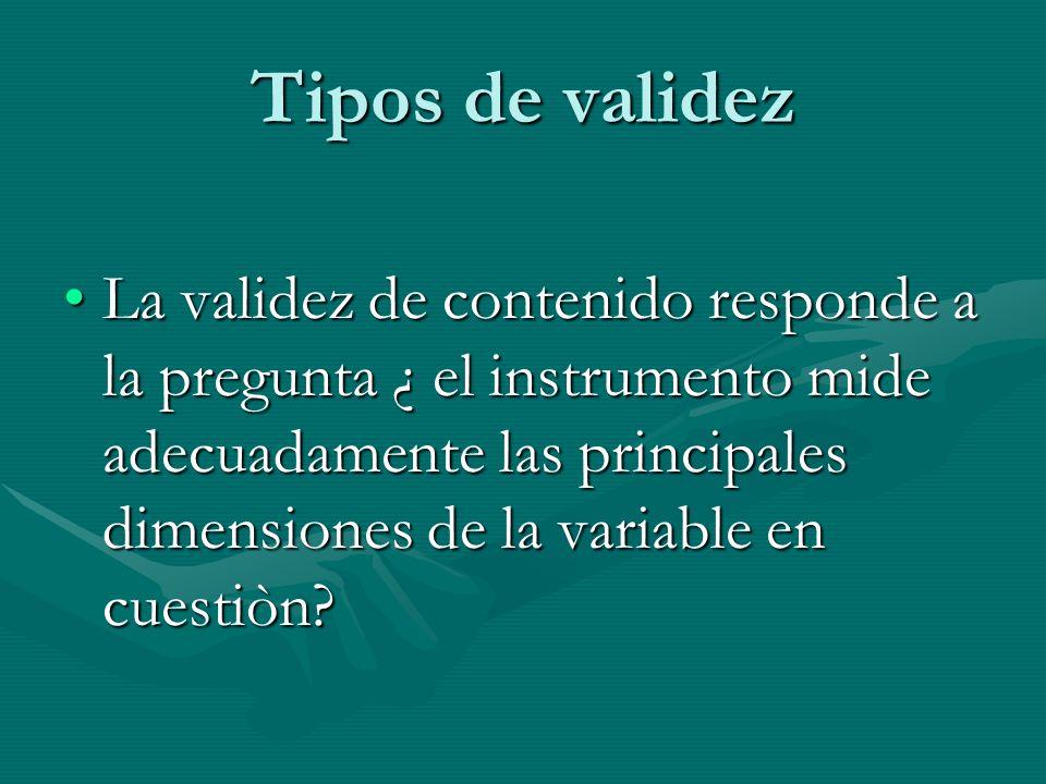 Tipos de validez La validez de contenido responde a la pregunta ¿ el instrumento mide adecuadamente las principales dimensiones de la variable en cues