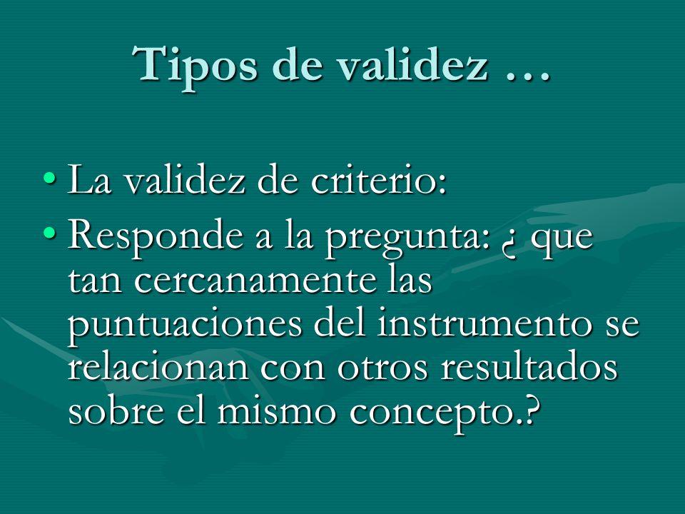 Tipos de validez … La validez de criterio:La validez de criterio: Responde a la pregunta: ¿ que tan cercanamente las puntuaciones del instrumento se r