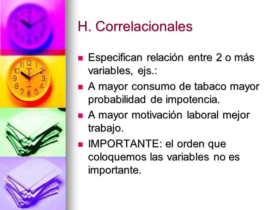 H. Correlacionales Especifican relación entre 2 o más variables, ejs.: Especifican relación entre 2 o más variables, ejs.: A mayor consumo de tabaco m